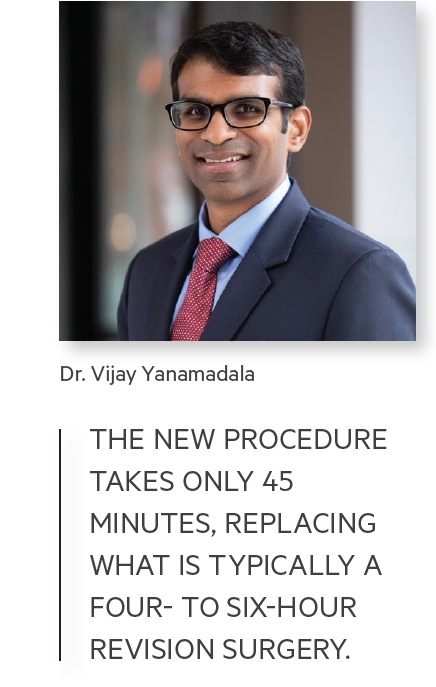 THE NEW PROCEDURE TAKES ONLY 45 MINUTES, REPLACING WHAT IS TYPICALLY A FOUR- TO SIX-HOUR REVISION SURGERY.