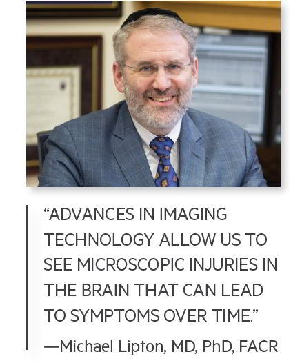 """ADVANCES IN IMAGING TECHNOLOGY ALLOW US TO SEE MICROSCOPIC INJURIES IN THE BRAIN THAT CAN LEAD TO SYMPTOMS OVER TIME."" —Michael Lipton, MD, PhD, FACR"